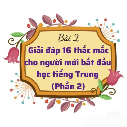 Bài 2: Giải đáp 16 thắc mắc cho người mới bắt đầu học tiếng Trung (Phần 2)