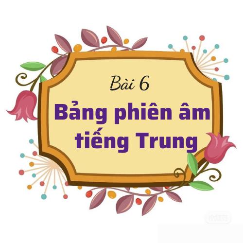 Bài 6: Bảng phiên âm tiếng Trung (thanh mẫu và vận mẫu)